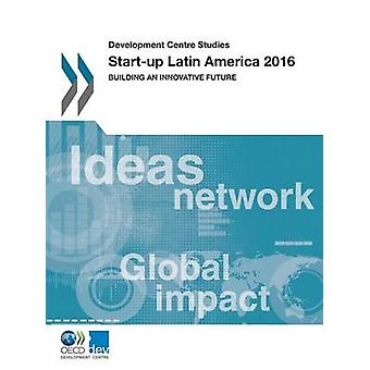 Start-Up Latin America 2016 - Building an Innovative Future by Organis