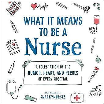 What It Means to Be a Nurse A Celebration of the Humor Heart and Heroes of Every Hospital