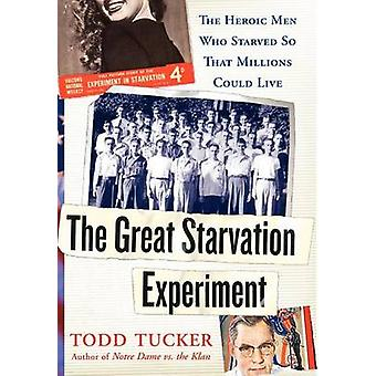 The Great Starvation Experiment The Heroic Men Who Starved So That Millions Could Live by Tucker & Todd