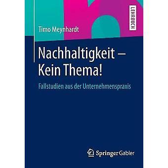 Nachhaltigkeit  Kein Thema  Fallstudien aus der Unternehmenspraxis by Meynhardt & Timo