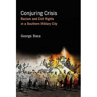 Conjuring Crisis Racism and Civil Rights in a Southern Military City by Baca & George