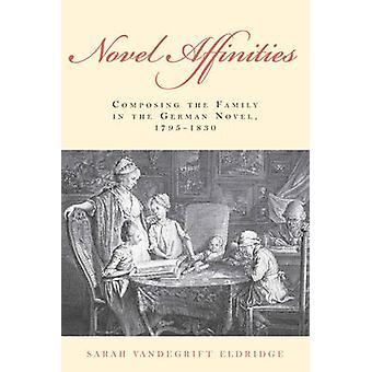 Novel Affinities Composing the Family in the German Novel 17951830 by Eldridge & Sarah Vandegrift