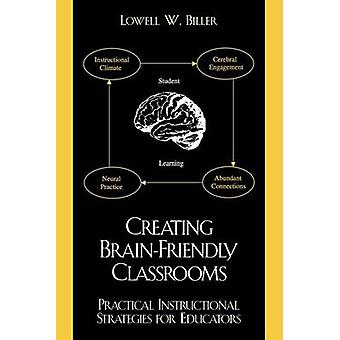 Creating BrainFriendly Classrooms Practical Instructional Strategies for Education by Biller & Lowell W.