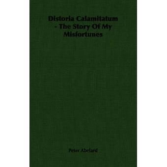 Distoria Calamitatum  The Story Of My Misfortunes by Abelard & Peter