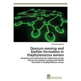 Quorum sensing and biofilm formation in Staphylococcus aureus by Audretsch Christof