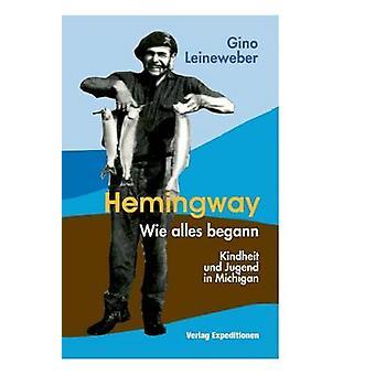 Hemingway  Wie alles begann Kindheit und Jugend in Michigan by Leineweber & Gino