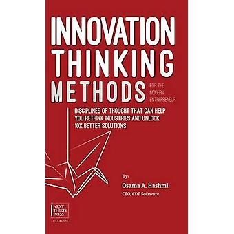 Innovation Thinking Methods for the Modern Entrepreneur Disciplines of thought that can help you rethink industries and unlock 10x better solutions by Hashmi & Osama A.