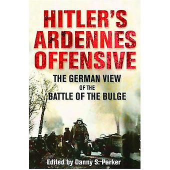 Hitler's Ardennes Offensive - The German View of the Battle of the Bul