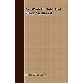 Art Work In Gold And Silver Mediaeval by Henry B. Wheatley - 97814097