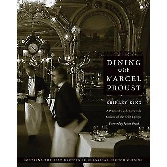Dining with Marcel Proust A Practical Guide to French Cuisine of the Belle Epoque by King & Shirley