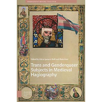 Trans and Genderqueer Subjects in Medieval Hagiography by Edited by DR Alicia Spencer Hall & Edited by MR Blake Gutt