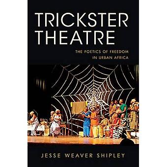 Trickster Theatre The Poetics of Freedom in Urban Africa by Shipley & Jesse Weaver