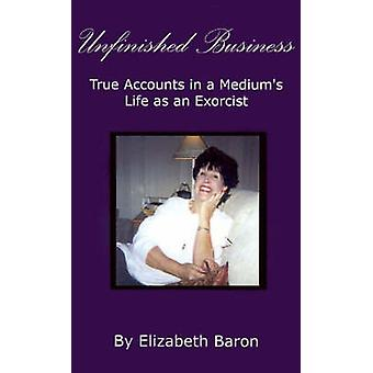 Unfinished Business True Accounts in a Mediums Life as an Exorcist by Baron & Elizabeth