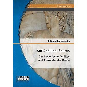 Auf Achilles Spuren Der homerische Achilles und Alexander der Groe by Georgievska & Tatjana