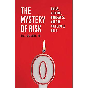 The Mystery of Risk - Drugs - Alcohol - Pregnancy - and the Vulnerable
