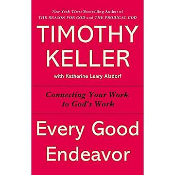 Every Good Endeavor - Connecting Your Work to God's Work by Timothy J