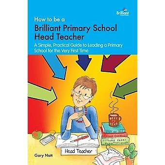 How to be a Brilliant Primary Headteacher - A simple. practical guide