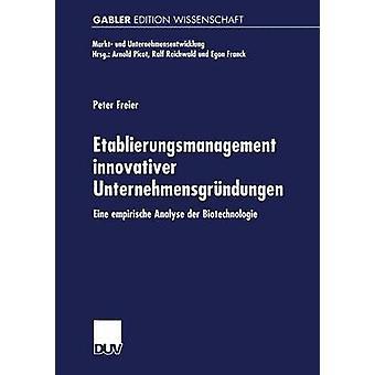 Etablierungsmanagement innovativer Unternehmensgrndungen eine empirische analyseren der biotechnologie door Freier & Peter