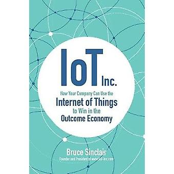 IoT Inc How Your Company Can Use the Internet of Things to by Bruce Sinclair