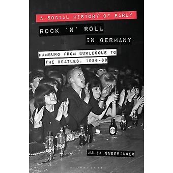 A Social History of Early Rock n Roll in Germany Hamburg from Burlesque to The Beatles 195669 by Sneeringer & Julia