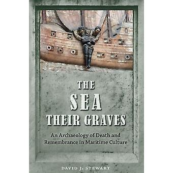The Sea Their Graves An Archaeology of Death and Remembrance in Maritime Culture par David J Stewart