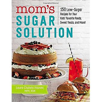 Mom's Sugar Solution: 150 Low-Sugar Recipes for Your Kids' Favorite Foods, Sweet� Treats, and More!