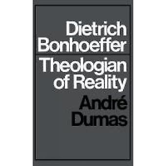 Dietrich Bonhoeffer Theologian of Reality by Dumas & Andre