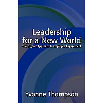 Leadership for a New World The Organic Approach to Employee Engagement by Thompson & Yvonne