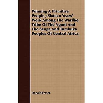 Winning A Primitive People  Sixteen Years Work Among The Warlike Tribe Of The Ngoni And The Senga And Tumbuka Peoples Of Central Africa by Fraser & Donald