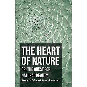 The Heart of Nature  Or The Quest for Natural Beauty by Younghusband & Francis Edward