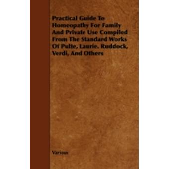 Practical Guide to Homeopathy for Family and Private Use Compiled from the Standard Works of Pulte Laurie. Ruddock Verdi and Others by Various