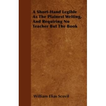 A ShortHand Legible As The Plainest Writing And Requiring No Teacher But The Book by Scovil & William Elias