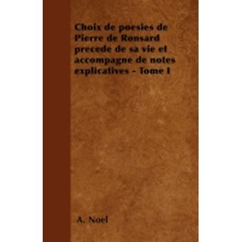 Choix de posies de Pierre de Ronsard prced de sa vie et accompagn de notes explicatives  Tome I by Nol & A.