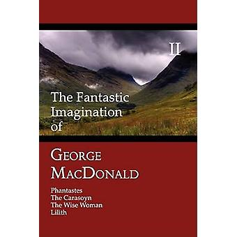 The Fantastic Imagination of George MacDonald Volume II Phantastes the Carasoyn the Wise Woman Lilith by MacDonald & George