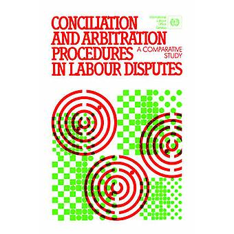 Conciliation and arbitration procedures in labour disputes. A comparative study by ILO