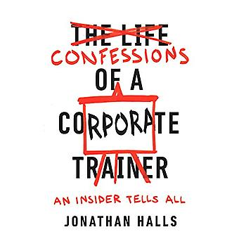 Confessions of a Corporate Trainer - An Insider Tells All by Jonathan
