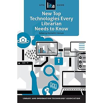 New Top Technologies Every Librarian Needs to Know by Varnum & Kenneth J.