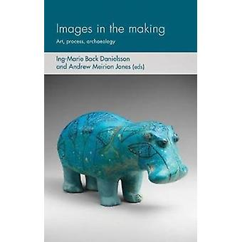Images in the Making by Edited by Ing Marie Back Danielsson & Edited by Andrew Meirion Jones