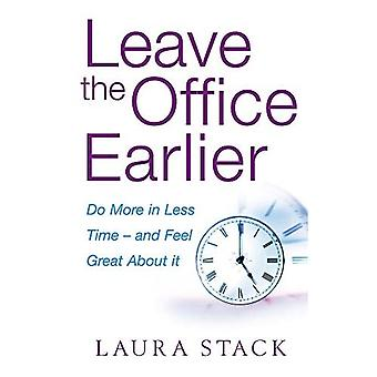 Leave the Office Earlier: Do More in Less Time - and Feel Great About it
