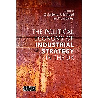 The Political Economy of Industrial Strategy in the UK by Edited by Craig Berry & Edited by Julie Froud & Edited by Tom Barker