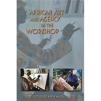 African Art and Agency in the Workshop by Edited by Sidney Littlefield Kasfir & Edited by Till Foerster & Contributions by Nicolas Argenti & Contributions by Jessica Gershultz & Contributions by Norma Wolff & Contributions by Christine Schere