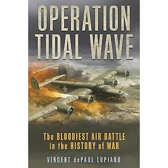 Operation Tidal Wave The Bloodiest Air Battle in the History of War