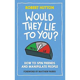 Would They Lie to You? - How to Spin Friends and Manipulate People by