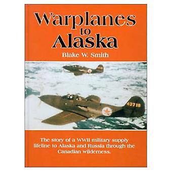 Warplanes to Alaska : The Story of the WW2 Military Supply Lifeline to Alaska and Russia through the Canadian Wilderness