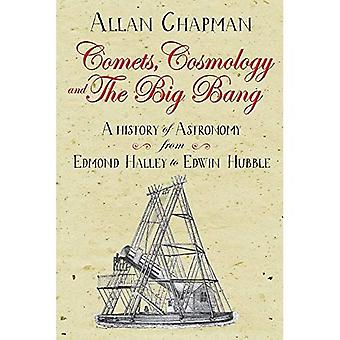 Comets, Cosmology and the Big Bang: A history of astronomy from Edmond Halley to Edwin Hubble 1700 2000