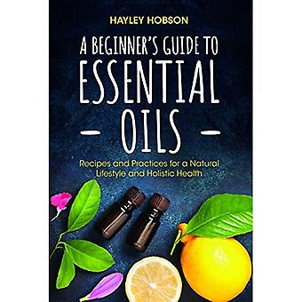 A Beginner's Guide to Essential Oils: Recipes and� Practices for a Natural Lifestyle and Holistic Health