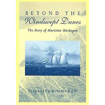 Beyond the Windswept Dunes The Story of Maritime Michigan by Sherman & Elizabeth B