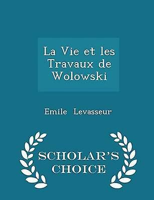 La Vie et les Travaux de Wolowski  Scholars Choice Edition by Levasseur & Emile