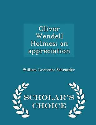 Oliver Wendell Holmes an appreciation  Scholars Choice Edition by Schroeder & William Lawrence