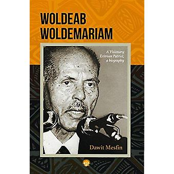 Woldeab Woldemariam - A Visisonary Eritrean Patriot - a Biography by D